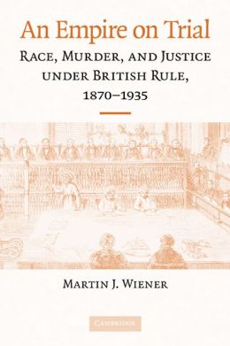 Empire on Trial: Race, Murder, and Justice under British Rule, 1870-1935
