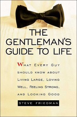 Gentleman's Guide to Life: What Every Guy Should Know about Living Large, Loving Well, Feeling Strong,and Looking Good
