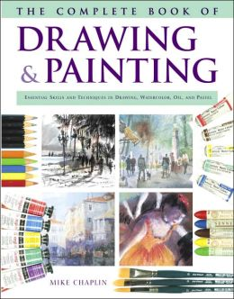 The Complete Book of Drawing and Painting: Essential Skills and Techniques in Drawing, Watercolor, Oil, and Pastel