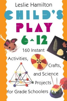 Child's Play: 160 Instant Activities, Crafts, and Science Projects for Grade Schoolers