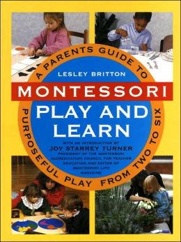 Montessori Play and Learn: A Parents' Guide to Purposeful Play from Two to Six