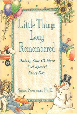 Little Things Long Remembered; Making Your Children Feel Special Every Day