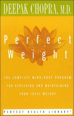 Perfect Weight: The Complete Mind/Body Program for Achieving and Maintaining Your Ideal Weight Deepak Chopra