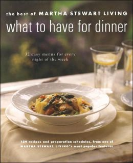 What to Have for Dinner: 32 Easy Menus for Every Night of the Week (The Best of Martha Stewart Living Series)