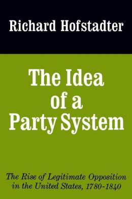 The Idea of a Party System: The Rise of Legitimate Opposition in the United States, 1780-1840