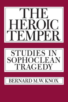 The Heroic Temper: Studies in Sophoclean Tragedy