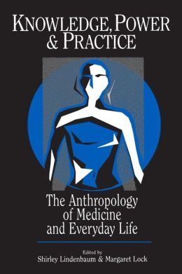 Knowledge, Power, and Practice: The Anthropology of Medicine and Everyday Life