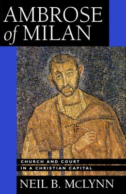 Ambrose of Milan: Church and Court in a Christian Capital