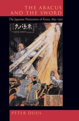The Abacus and the Sword: The Japanese Penetration of Korea, 1895-1910