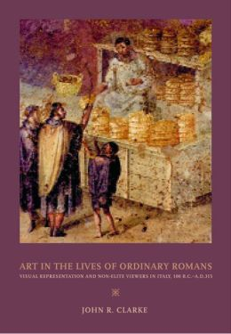Art in the Lives of Ordinary Romans: Visual Representation and Non-Elite Viewers in Italy, 100 B.C.-A.D. 315
