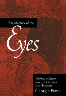 The Memory of the Eyes: Pilgrims to Living Saints in Christian Late Antiquity