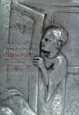 Looking at Lovemaking: Constructions of Sexuality in Roman Art, 100 B.C.-A.D. 250