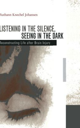 Listening in the Silence, Seeing in the Dark: Reconstructing Life after Brain Injury