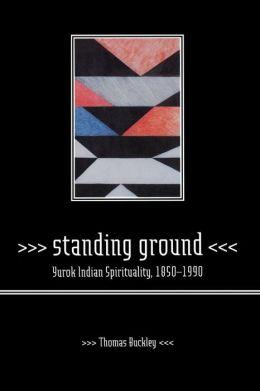 Standing Ground: Yurok Indian Spirituality, 1850-1990