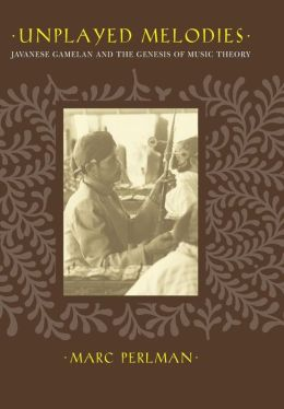 Unplayed Melodies: Javanese Gamelan and the Genesis of Music Theory