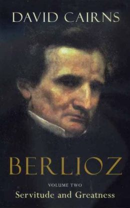 Berlioz: Volume Two: Servitude and Greatness, 1832-1869