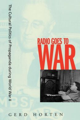 Radio Goes to War: The Cultural Politics of Propaganda during World War II