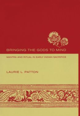 Bringing the Gods to Mind: Mantra and Ritual in Early Indian Sacrifice