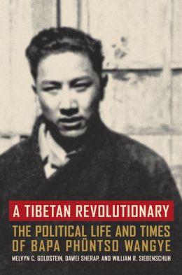 A Tibetan Revolutionary: The Political Life and Times of Bapa Phuntso Wangye