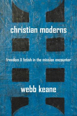 Christian Moderns: Freedom and Fetish in the Mission Encounter