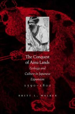 The Conquest of Ainu Lands: Ecology and Culture in Japanese Expansion,1590-1800