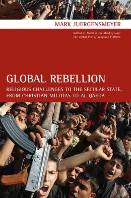 Global Rebellion: Religious Challenges to the Secular State, from Christian Militias to al Qaeda
