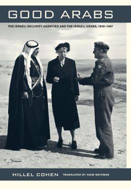Good Arabs: The Israeli Security Agencies and the Israeli Arabs, 1948-1967