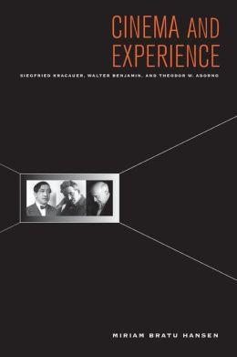 Cinema and Experience: Siegfried Kracauer, Walter Benjamin, and Theodor W. Adorno