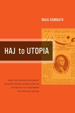 Haj to Utopia: How the Ghadar Movement Charted Global Radicalism and Attempted to Overthrow the British Empire