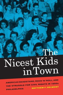 The Nicest Kids in Town: American Bandstand, Rock 'n' Roll, and the Struggle for Civil Rights in 1950s Philadelphia