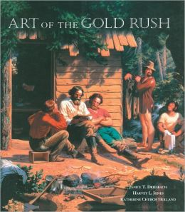 Art of the Gold Rush: (Published in association with the Oakland Museum of California and the Crocker Art Museum, Sacramento)