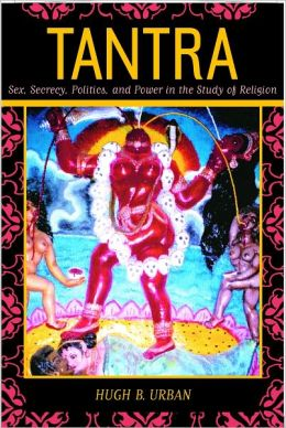 Tantra: Sex, Secrecy, Politics, and Power in the Study of Religion