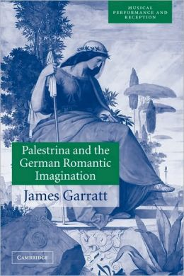 Palestrina and the German Romantic Imagination: Interpreting Historicism in Nineteenth-Century Music