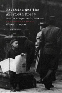 Politics and the American Press: The Rise of Objectivity, 1865-1920
