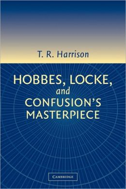 Hobbes, Locke, and Confusion's Masterpiece: An Examination of Seventeenth-Century Political Philosophy