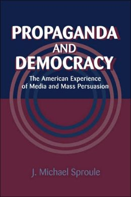 Propaganda and Democracy: The American Experience of Media and Mass Persuasion