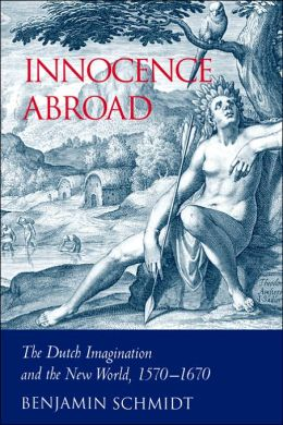 Innocence Abroad: The Dutch Imagination and the New World, 1570-1670
