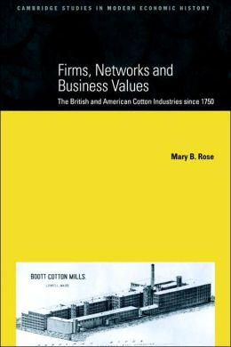 Firms, Networks and Business Values: The British and American Cotton Industries since 1750