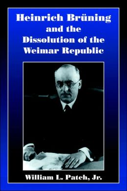 Heinrich Bruning and the Dissolution of the Weimar Republic