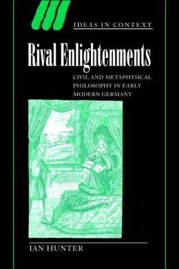 Rival Enlightenments: Civil and Metaphysical Philosophy in Early Modern Germany