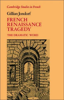 French Renaissance Tragedy: The Dramatic Word