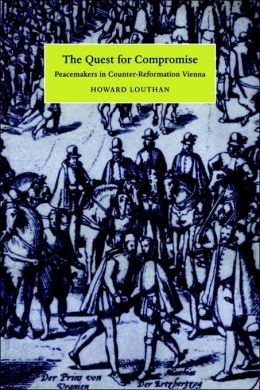 The Quest for Compromise: Peacemakers in Counter-Reformation Vienna
