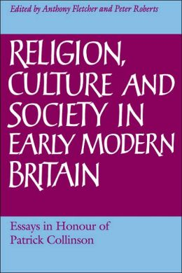 Religion, Culture and Society in Early Modern Britain: Essays in Honour of Patrick Collinson
