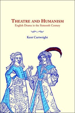 Theatre and Humanism: English Drama in the Sixteenth Century