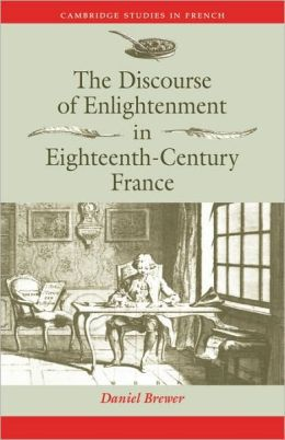 The Discourse of Enlightenment in Eighteenth-Century France: Diderot and the Art of Philosophizing Daniel Brewer