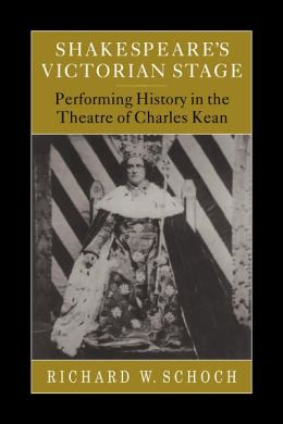 Shakespeare's Victorian Stage: Performing History in the Theatre of Charles Kean