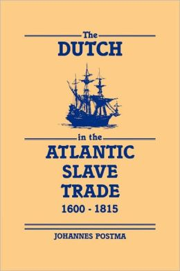 The Dutch in the Atlantic Slave Trade, 1600-1815 Johannes Postma