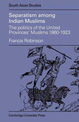 Separatism Among Indian Muslims: The Politics of the United Provinces' Muslims, 1860-1923