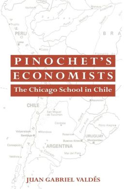 Pinochet's Economists: The Chicago School of Economics in Chile