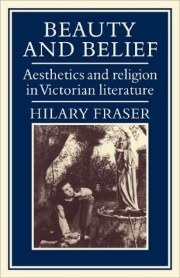Beauty and Belief: Aesthetics and Religion in Victorian Literature